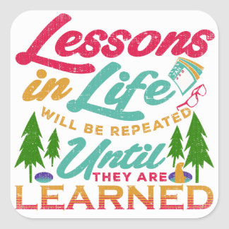 Lessons in Life Will Be Repeated Until Learned Square Sticker