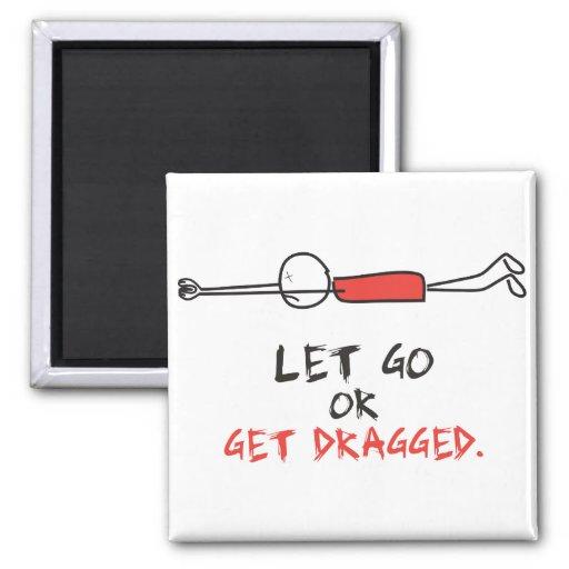 LET GO OR GET DRAGGED FRIDGE MAGNETS