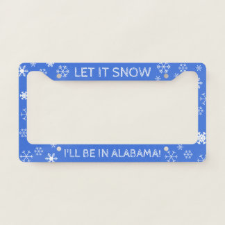 Let it Snow! I'll be in Alabama - Custom Text Licence Plate Frame