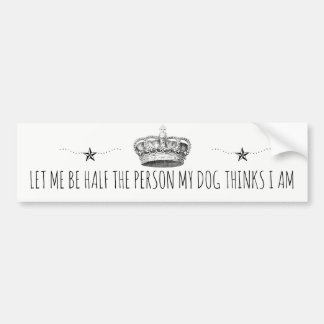 Let Me Be Half The Person My Dog Thinks I Am Bumper Sticker