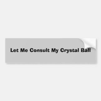 Let Me Consult My Crystal Ball Car Bumper Sticker