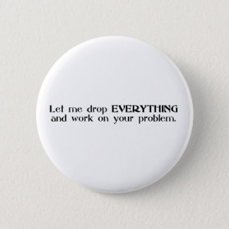 Let Me Drop Everything and Work On Your Problem 6 Cm Round Badge