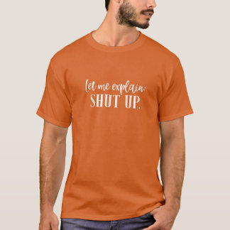 Let Me Explain: Shut Up Funny Shirt Lettering