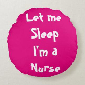 Let me sleep I'm a Nurse, I need a nap stat! Round Cushion