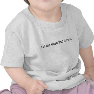 Let Me Trash that For You Tshirt