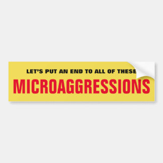 LET'S PUT AN END TO ALL OF THESE MICROAGGRESSIONS BUMPER STICKER