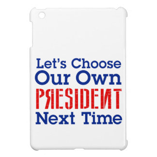 Let's Choose Our Own President Next Time iPad Mini Cases