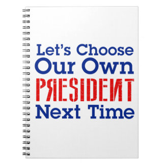 Let's Choose Our Own President Next Time Notebook