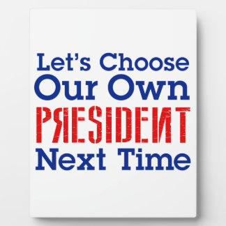 Let's Choose Our Own President Next Time Plaque