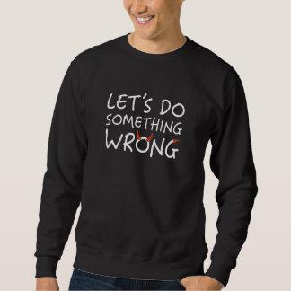 Let's Do Something Wrong Sweatshirt