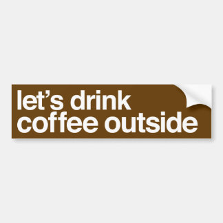 """Let's Drink Coffee Outside"" Bumper Sticker"