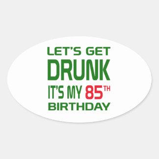Let's Get Drunk It's my 85th Birthday Oval Sticker