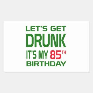 Let's Get Drunk It's my 85th Birthday Rectangular Sticker