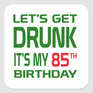 Let's Get Drunk It's my 85th Birthday Square Sticker
