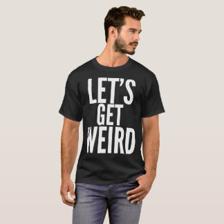 Let's Get Weird Text Typography T-Shirt