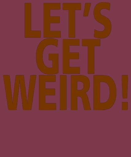 LET'S GET WEIRD! TEE SHIRTS