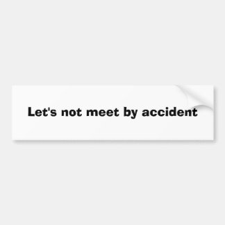 Let's not meet by accident bumper sticker