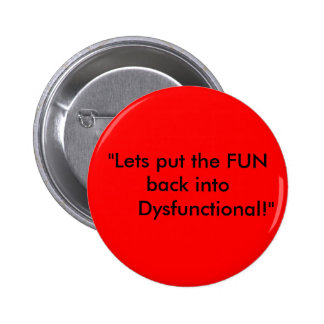 """Lets put the FUN back into      Dysfunctional!"" 6 Cm Round Badge"