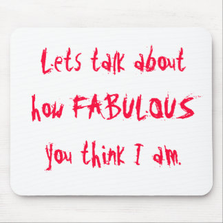 Lets talk about how FABULOUS you think I am. Mouse Pad