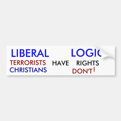LIBERAL, LOGIC, TERRORISTS , HAVE, RIGHTS, CHRI... BUMPER STICKERS