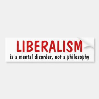 LIBERALISM, is a mental disorder, not a philosophy Bumper Sticker