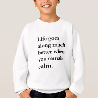 life goes along much better when you remain calm sweatshirt