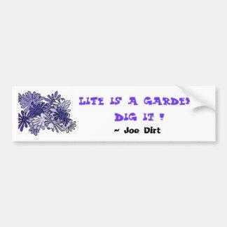 Life is a garden...Dig it !  , ... Bumper Sticker