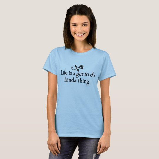 LIfe is a Get to Do Thing T-Shirt