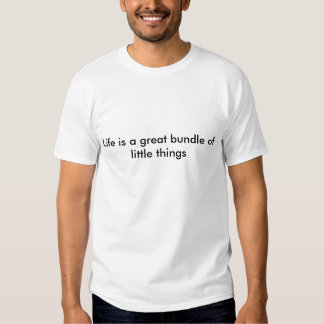 Life is a great bundle of little things tee shirt