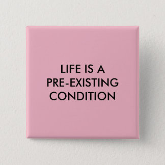 LIFE IS A PRE-EXISTING CONDITION SQUARE PIN