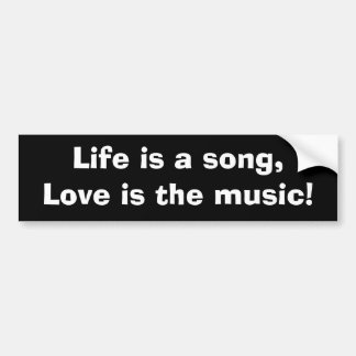Life is a song, Love is the music Bumper Sticker