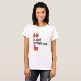 Life is about getting to know Him T-Shirt