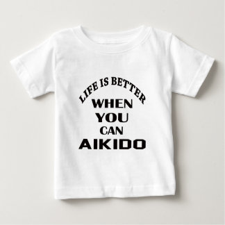 Life is better when you can Aikido Baby T-Shirt