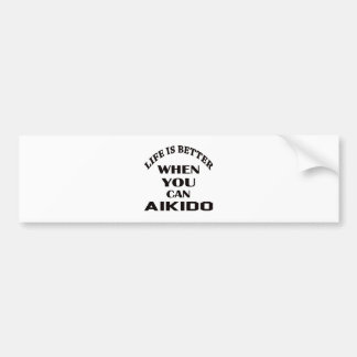 Life is better when you can Aikido Bumper Sticker