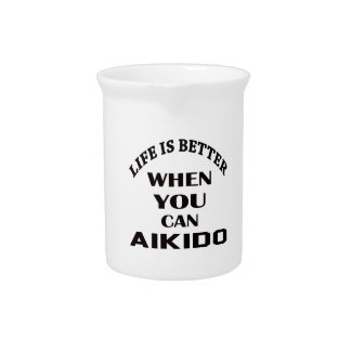 Life is better when you can Aikido Pitcher