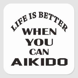 Life is better when you can Aikido Square Sticker