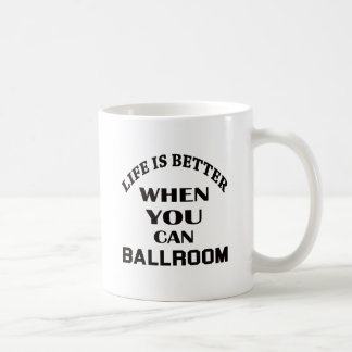 Life is better When you can Ballroom dance Coffee Mug