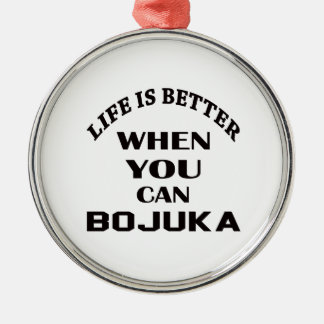 Life Is Better When You Can Bojuka Metal Ornament