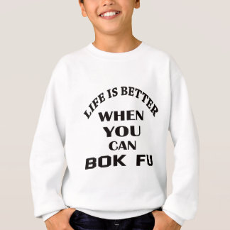 Life Is Better When You Can Bok fu Sweatshirt