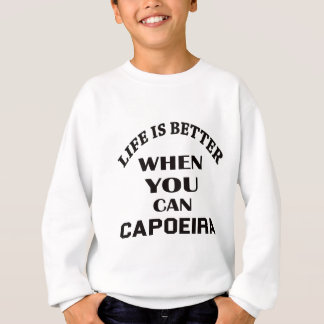 Life Is Better When You Can Capoeira Sweatshirt
