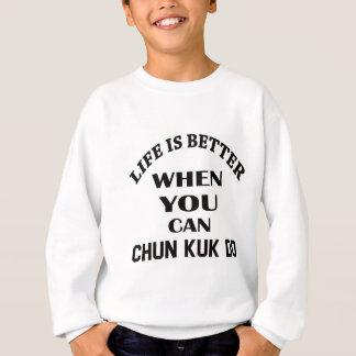 Life Is Better When You Can Chun kuk Do Sweatshirt
