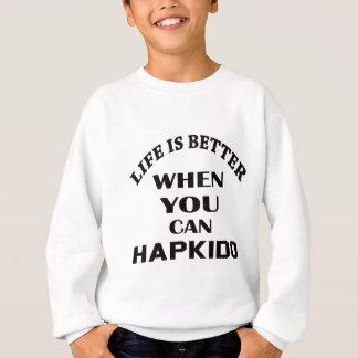 Life Is Better When You Can Hapkido Sweatshirt