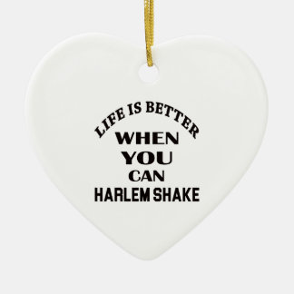 Life is better When you can Harlem Shake dance Ceramic Ornament