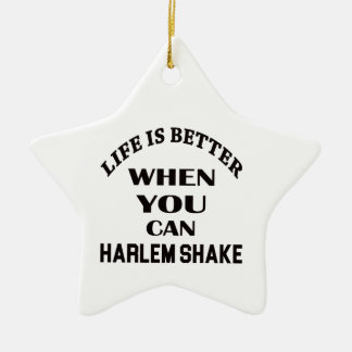 Life is better When you can Harlem Shake dance Ceramic Star Decoration