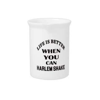 Life is better When you can Harlem Shake dance Drink Pitchers