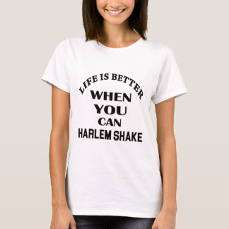 Life is better When you can Harlem Shake dance T-Shirt