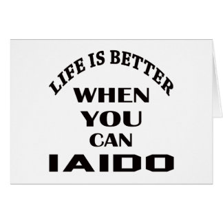 Life Is Better When You Can Iaido Card