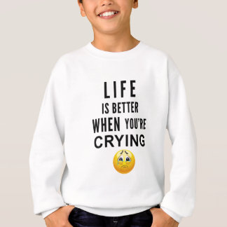 Life Is Better When You're Crying Sweatshirt