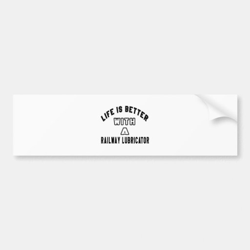 Life Is Better With A Railway lubricator Bumper Sticker