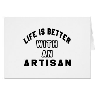 Life Is Better With An Artisan Card